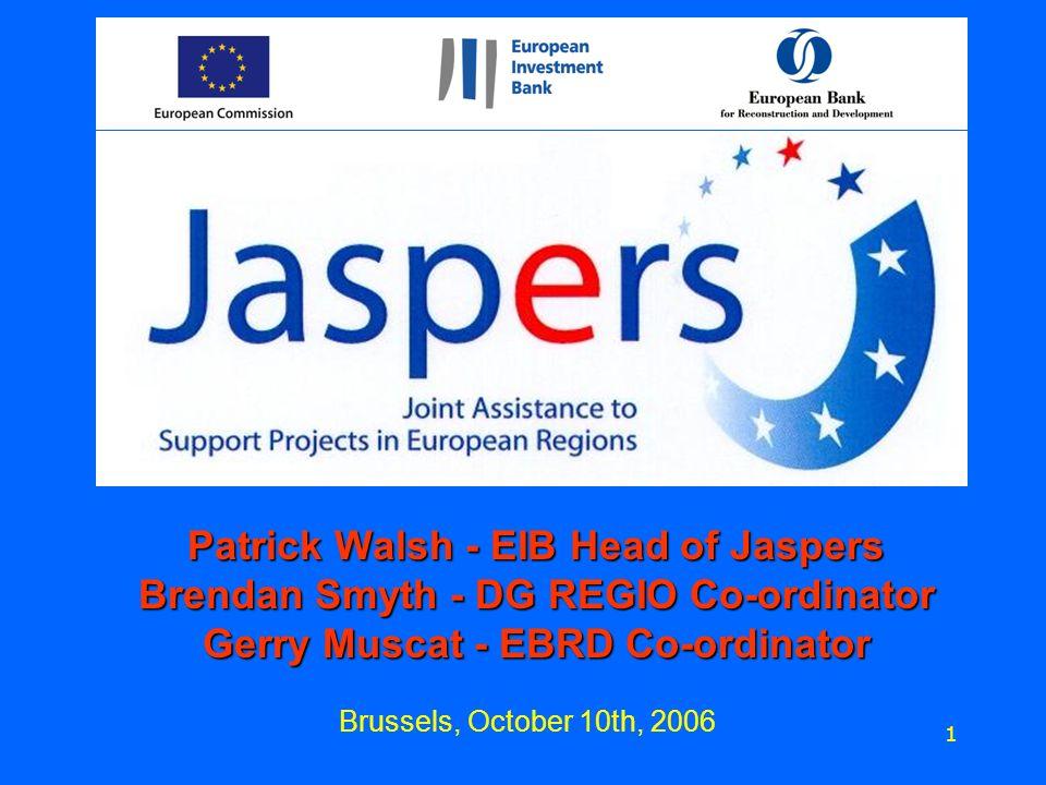 Brussels, October 10th, 2006 1 Patrick Walsh - EIB Head of Jaspers Brendan Smyth - DG REGIO Co-ordinator Gerry Muscat - EBRD Co-ordinator