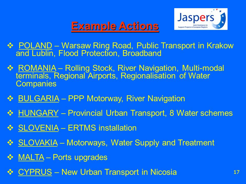 17 Example Actions POLAND – Warsaw Ring Road, Public Transport in Krakow and Lublin, Flood Protection, Broadband ROMANIA – Rolling Stock, River Navigation, Multi-modal terminals, Regional Airports, Regionalisation of Water Companies BULGARIA – PPP Motorway, River Navigation HUNGARY – Provincial Urban Transport, 8 Water schemes SLOVENIA – ERTMS installation SLOVAKIA – Motorways, Water Supply and Treatment MALTA – Ports upgrades CYPRUS – New Urban Transport in Nicosia