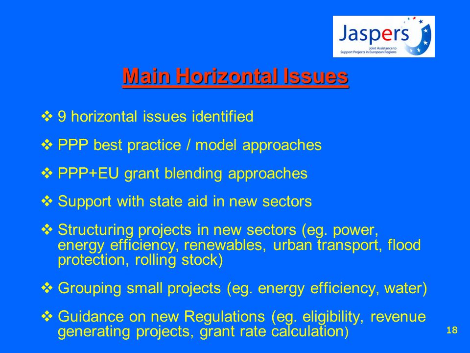 18 Main Horizontal Issues 9 horizontal issues identified PPP best practice / model approaches PPP+EU grant blending approaches Support with state aid in new sectors Structuring projects in new sectors (eg.