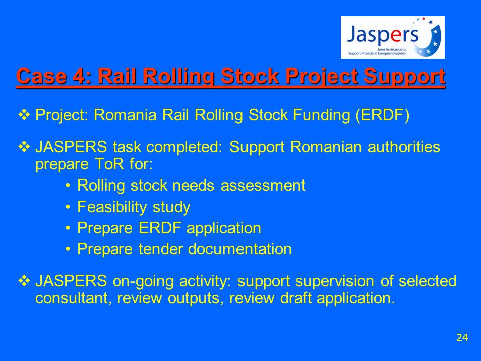 24 Case 4: Rail Rolling Stock Project Support Project: Romania Rail Rolling Stock Funding (ERDF) JASPERS task completed: Support Romanian authorities