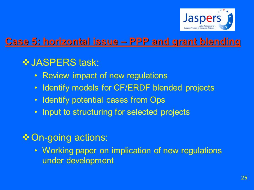25 Case 5: horizontal issue – PPP and grant blending JASPERS task: Review impact of new regulations Identify models for CF/ERDF blended projects Ident