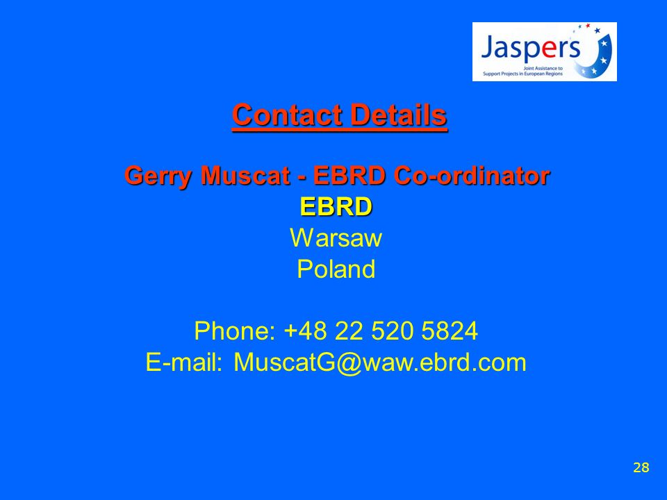 28 Contact Details Gerry Muscat - EBRD Co-ordinator EBRD Warsaw Poland Phone: +48 22 520 5824 E-mail: MuscatG@waw.ebrd.com