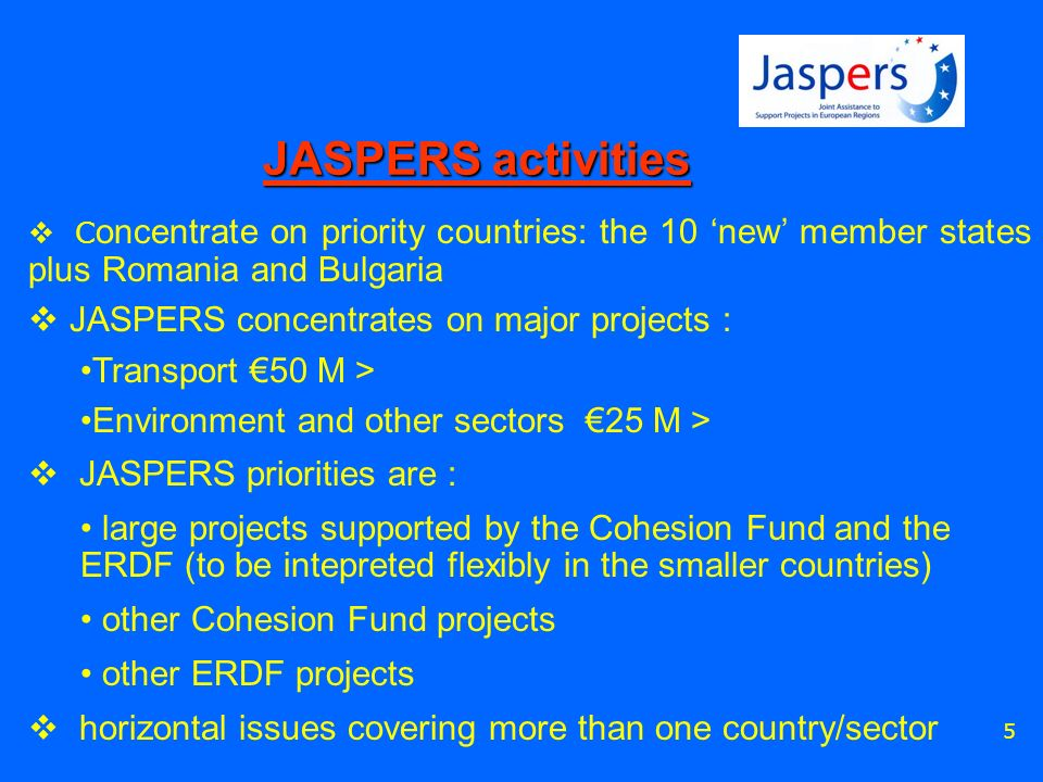 5 C oncentrate on priority countries: the 10 new member states plus Romania and Bulgaria JASPERS concentrates on major projects : Transport 50 M > Env