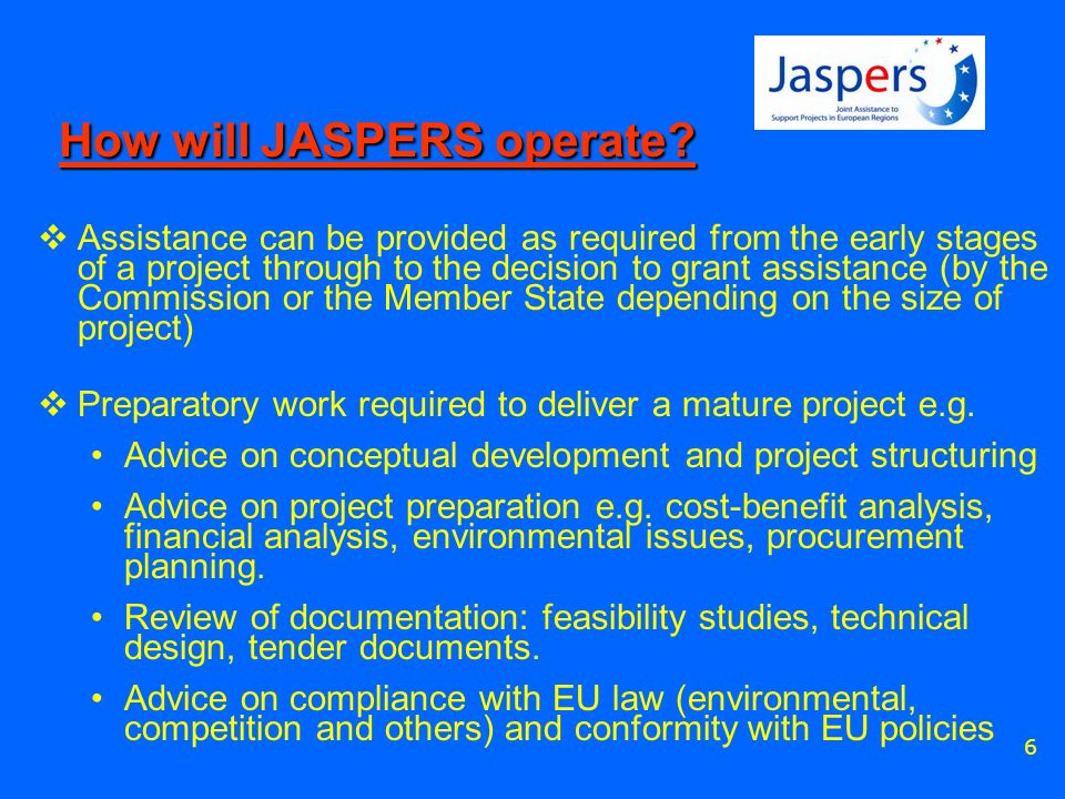 6 How will JASPERS operate? Assistance can be provided as required from the early stages of a project through to the decision to grant assistance (by