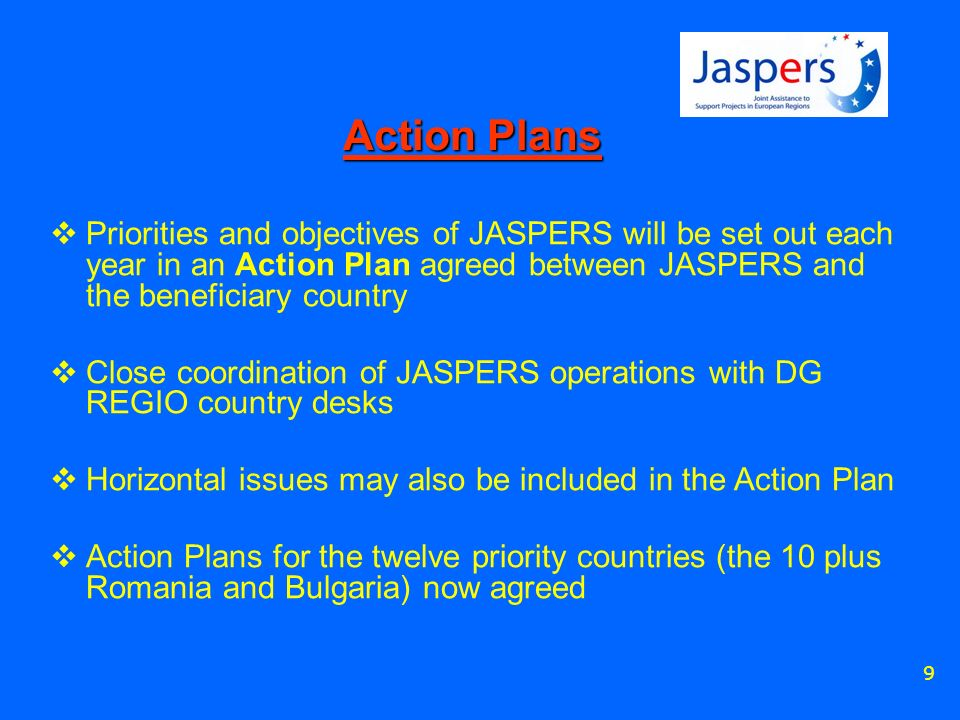 9 Action Plans Priorities and objectives of JASPERS will be set out each year in an Action Plan agreed between JASPERS and the beneficiary country Close coordination of JASPERS operations with DG REGIO country desks Horizontal issues may also be included in the Action Plan Action Plans for the twelve priority countries (the 10 plus Romania and Bulgaria) now agreed