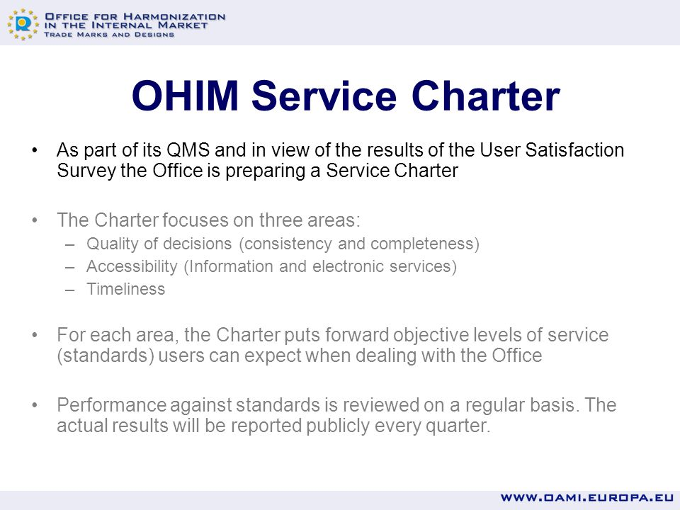 Quality of decisions Service standardsTarget Classifications of CTM lists of goods and services complying with quality criteria Published as from 2 nd quarter 2007 CTM decisions of publication or refusal on absolute grounds complying with quality criteria CTM opposition decisions complying with quality criteria Published RCDs complying with quality criteria Regular checks are performed to verify the compliance of the Examiners work with quality criteria