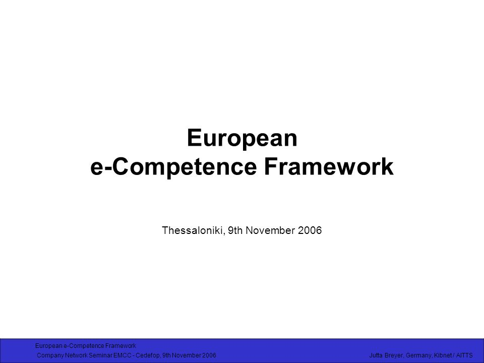 European e-Competence Framework Company Network Seminar EMCC - Cedefop, 9th November 2006 Jutta Breyer, Germany, Kibnet / AITTS Overview Background: CEN / ISSS Workshop on ICT Skills in Europe Members, partners involved in the work so far Why a European e-Competence Framework is needed What the European e-Competence Framework has to provide What the Framework will look like – Recommendations Links to other concepts and tools Procedure: How to elaborate the Framework European e-Competence Framework as part of a Long Term e-Skills Strategy