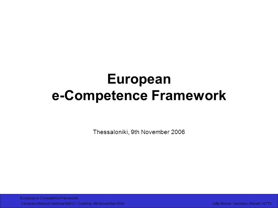 European e-Competence Framework Company Network Seminar EMCC - Cedefop, 9th November 2006 Jutta Breyer, Germany, Kibnet / AITTS European e-Competence Framework Thessaloniki, 9th November 2006