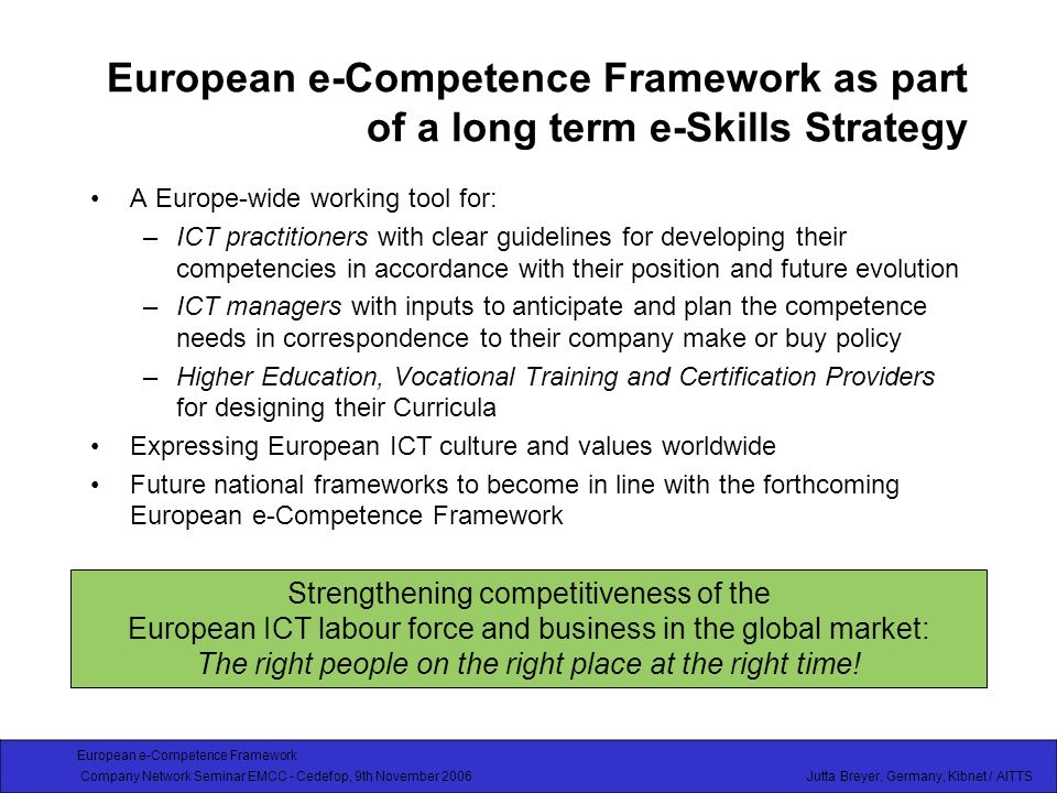 European e-Competence Framework Company Network Seminar EMCC - Cedefop, 9th November 2006 Jutta Breyer, Germany, Kibnet / AITTS European e-Competence Framework as part of a long term e-Skills Strategy A Europe-wide working tool for: –ICT practitioners with clear guidelines for developing their competencies in accordance with their position and future evolution –ICT managers with inputs to anticipate and plan the competence needs in correspondence to their company make or buy policy –Higher Education, Vocational Training and Certification Providers for designing their Curricula Expressing European ICT culture and values worldwide Future national frameworks to become in line with the forthcoming European e-Competence Framework Strengthening competitiveness of the European ICT labour force and business in the global market: The right people on the right place at the right time!