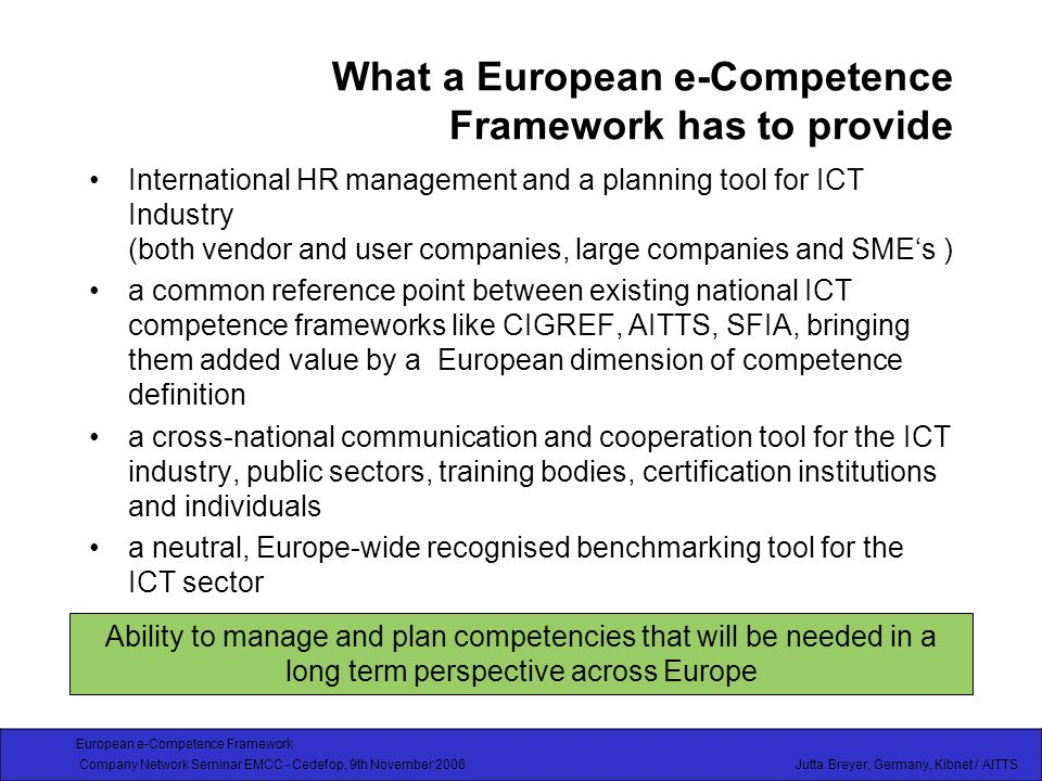 European e-Competence Framework Company Network Seminar EMCC - Cedefop, 9th November 2006 Jutta Breyer, Germany, Kibnet / AITTS What a European e-Competence Framework has to provide International HR management and a planning tool for ICT Industry (both vendor and user companies, large companies and SMEs ) a common reference point between existing national ICT competence frameworks like CIGREF, AITTS, SFIA, bringing them added value by a European dimension of competence definition a cross-national communication and cooperation tool for the ICT industry, public sectors, training bodies, certification institutions and individuals a neutral, Europe-wide recognised benchmarking tool for the ICT sector Ability to manage and plan competencies that will be needed in a long term perspective across Europe