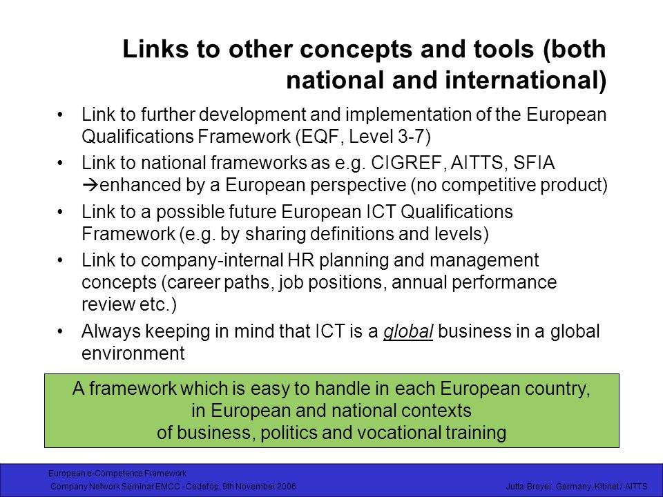 European e-Competence Framework Company Network Seminar EMCC - Cedefop, 9th November 2006 Jutta Breyer, Germany, Kibnet / AITTS Links to other concepts and tools (both national and international) Link to further development and implementation of the European Qualifications Framework (EQF, Level 3-7) Link to national frameworks as e.g.