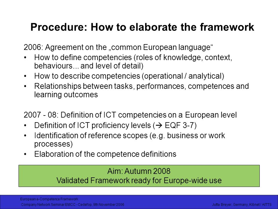 European e-Competence Framework Company Network Seminar EMCC - Cedefop, 9th November 2006 Jutta Breyer, Germany, Kibnet / AITTS Procedure: How to elaborate the framework 2006: Agreement on the common European language How to define competencies (roles of knowledge, context, behaviours...