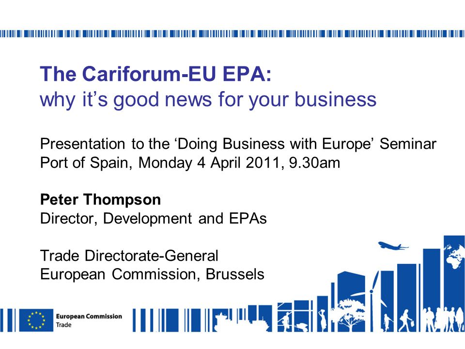 The Cariforum-EU EPA: why its good news for your business Presentation to the Doing Business with Europe Seminar Port of Spain, Monday 4 April 2011, 9.30am Peter Thompson Director, Development and EPAs Trade Directorate-General European Commission, Brussels