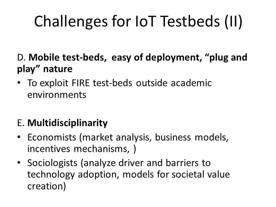Challenges for IoT Testbeds (II) D. Mobile test-beds, easy of deployment, plug and play nature To exploit FIRE test-beds outside academic environments
