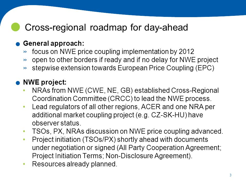 3. General approach: » focus on NWE price coupling implementation by 2012 » open to other borders if ready and if no delay for NWE project » stepwise