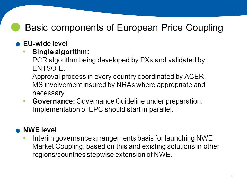 4. EU-wide level Single algorithm: PCR algorithm being developed by PXs and validated by ENTSO-E. Approval process in every country coordinated by ACE