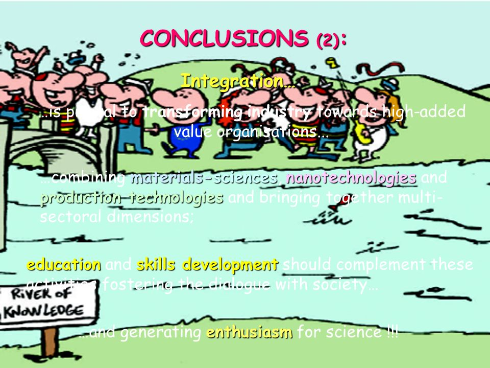 CONCLUSIONS (1): Industrial research research is a key element to promote a competitive competitive and sustainable sustainable industry for the European society: this goal can be achieved through radical industrial innovation … this requires new production and consumption paradigms, founded on k kk knowledge-based products, processes and services; S&T excellence …founded on S&T excellence, which integrates the existing knowledge with the creation of new one