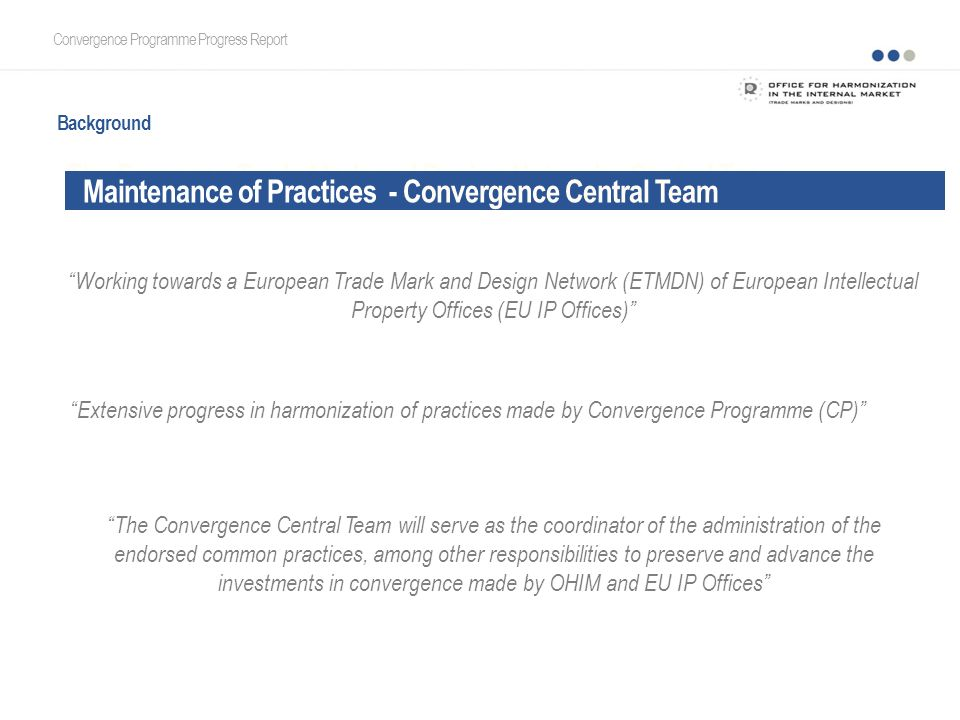 The European Trade Mark and Design Network - Central Team Convergence Programme Progress Report Working towards a European Trade Mark and Design Network (ETMDN) of European Intellectual Property Offices (EU IP Offices) Background Extensive progress in harmonization of practices made by Convergence Programme (CP) The Convergence Central Team will serve as the coordinator of the administration of the endorsed common practices, among other responsibilities to preserve and advance the investments in convergence made by OHIM and EU IP Offices Maintenance of Practices - Convergence Central Team