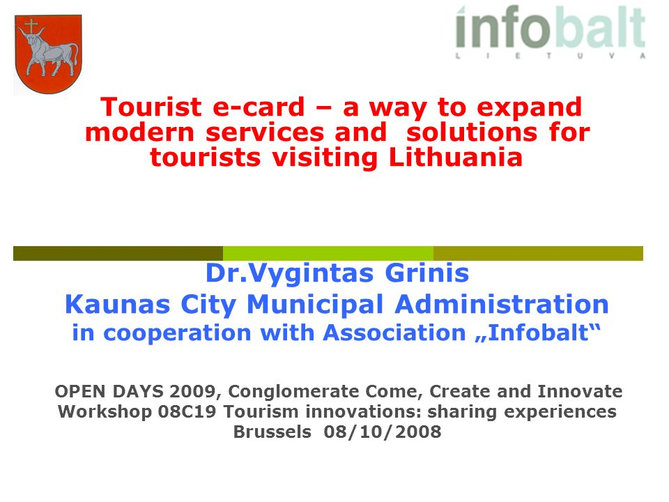 Tourist e-card – a way to expand modern services and solutions for tourists visiting Lithuania Dr.Vygintas Grinis Kaunas City Municipal Administration in cooperation with Association Infobalt OPEN DAYS 2009, Conglomerate Come, Create and Innovate Workshop 08C19 Tourism innovations: sharing experiences Brussels 08/10/2008