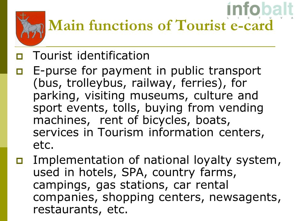 Main functions of Tourist e-card Tourist identification E-purse for payment in public transport (bus, trolleybus, railway, ferries), for parking, visiting museums, culture and sport events, tolls, buying from vending machines, rent of bicycles, boats, services in Tourism information centers, etc.