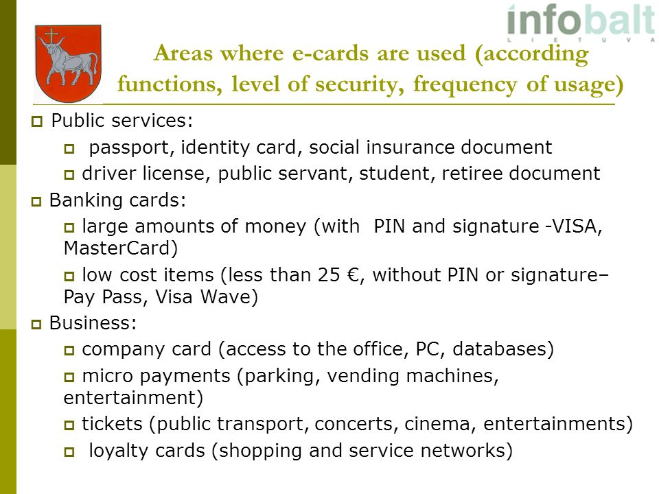 Areas where e-cards are used (according functions, level of security, frequency of usage) Public services: passport, identity card, social insurance document driver license, public servant, student, retiree document Banking cards: large amounts of money (with PIN and signature -VISA, MasterCard) low cost items (less than 25, without PIN or signature– Pay Pass, Visa Wave) Business: company card (access to the office, PC, databases) micro payments (parking, vending machines, entertainment) tickets (public transport, concerts, cinema, entertainments) loyalty cards (shopping and service networks)