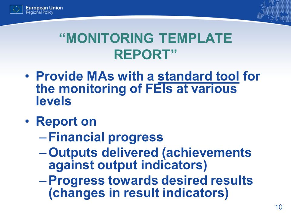 10 MONITORING TEMPLATE REPORT Provide MAs with a standard tool for the monitoring of FEIs at various levels Report on –Financial progress –Outputs delivered (achievements against output indicators) –Progress towards desired results (changes in result indicators)