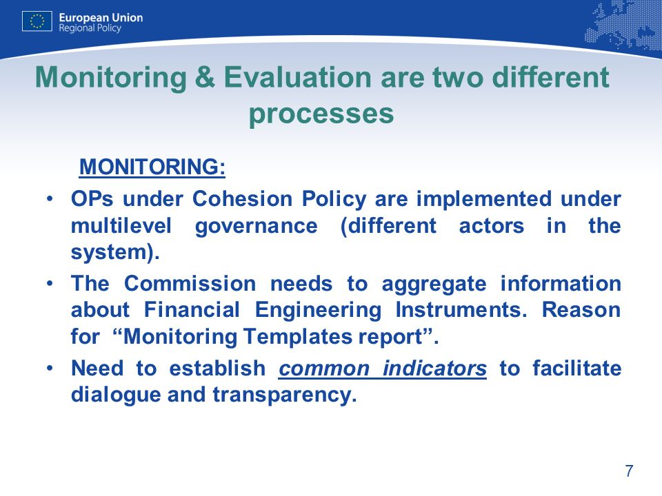 7 Monitoring & Evaluation are two different processes MONITORING: OPs under Cohesion Policy are implemented under multilevel governance (different actors in the system).