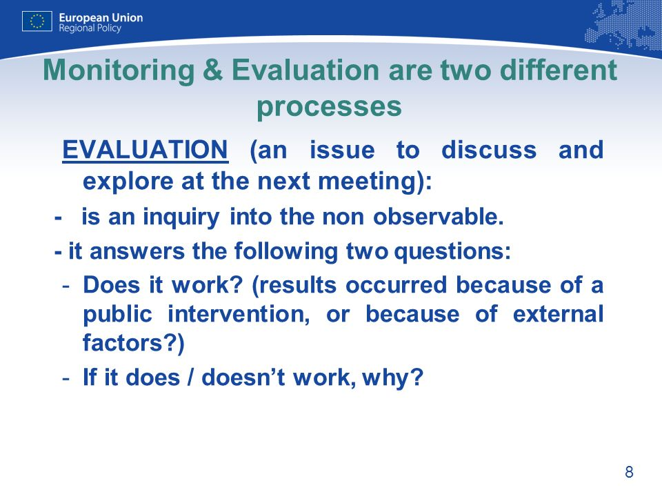 8 Monitoring & Evaluation are two different processes EVALUATION (an issue to discuss and explore at the next meeting): - is an inquiry into the non observable.