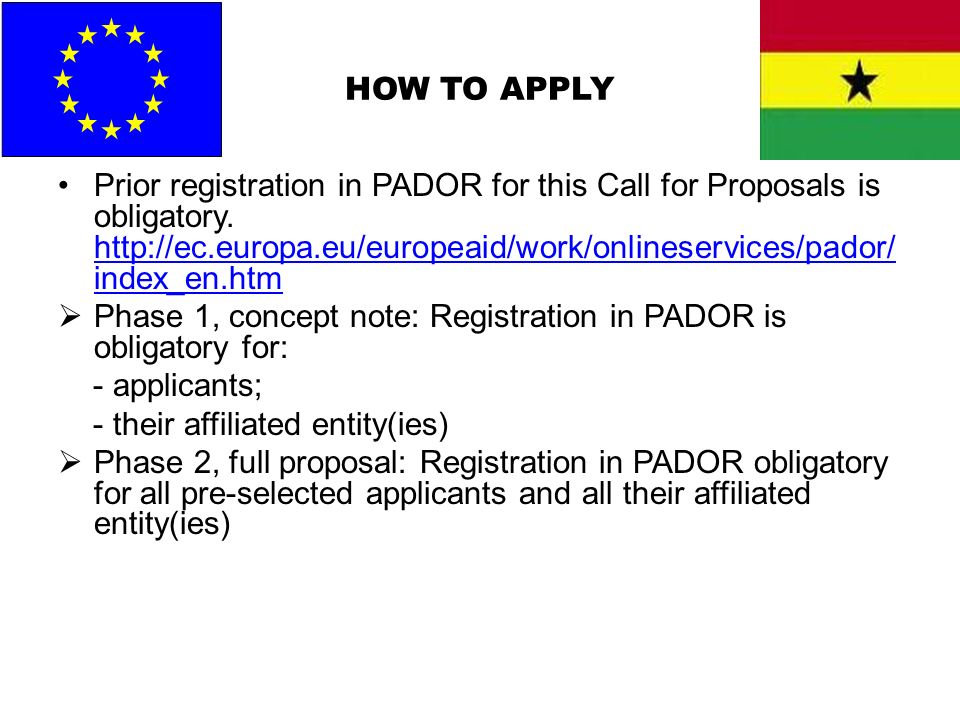 HOW TO APPLY Prior registration in PADOR for this Call for Proposals is obligatory. http://ec.europa.eu/europeaid/work/onlineservices/pador/ index_en.