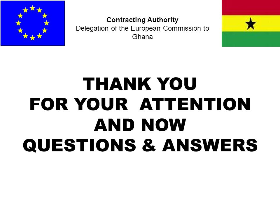 Contracting Authority Delegation of the European Commission to Ghana THANK YOU FOR YOUR ATTENTION AND NOW QUESTIONS & ANSWERS