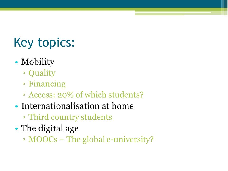 Key topics: Mobility Quality Financing Access: 20% of which students? Internationalisation at home Third country students The digital age MOOCs – The