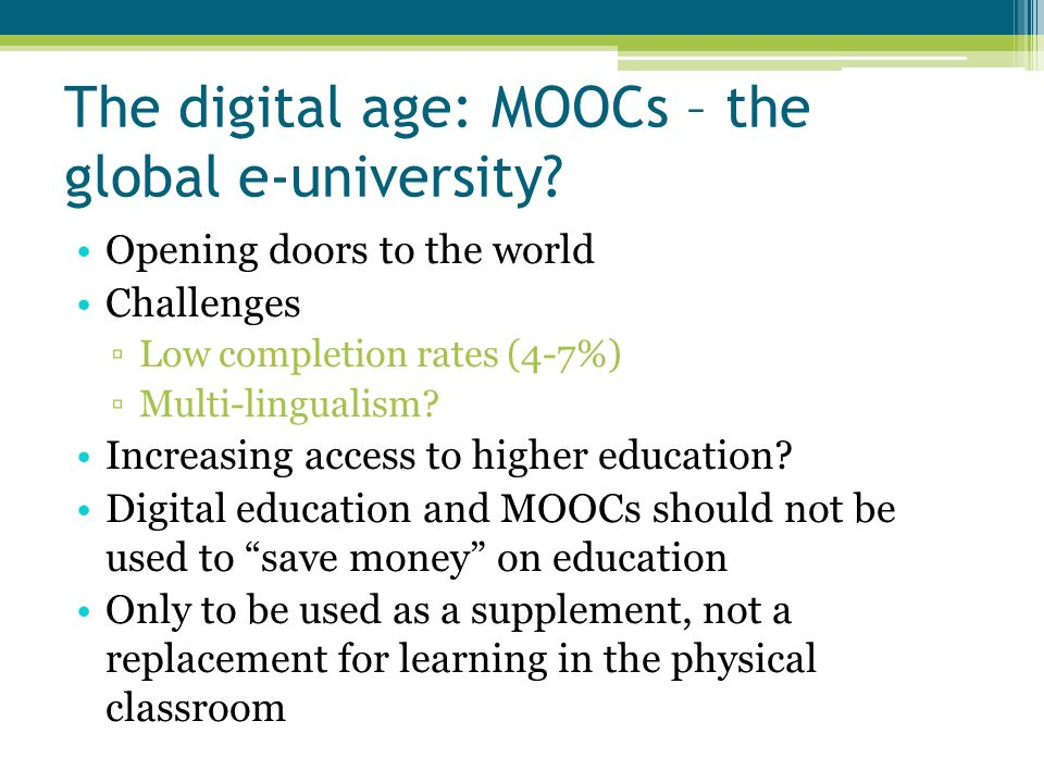The digital age: MOOCs – the global e-university? Opening doors to the world Challenges Low completion rates (4-7%) Multi-lingualism? Increasing acces