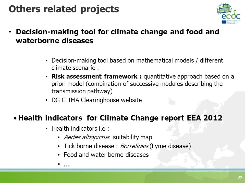 Others related projects Decision-making tool for climate change and food and waterborne diseases Decision-making tool based on mathematical models / different climate scenario : Risk assessment framework : quantitative approach based on a priori model (combination of successive modules describing the transmission pathway) DG CLIMA Clearinghouse website Health indicators for Climate Change report EEA 2012 Health indicators i.e : Aedes albopictus suitability map Tick borne disease : Borreliosis (Lyme disease) Food and water borne diseases...