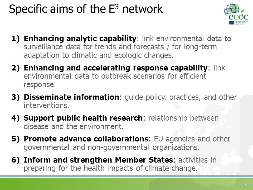 Specific aims of the E 3 network 1)Enhancing analytic capability: link environmental data to surveillance data for trends and forecasts / for long-term adaptation to climatic and ecologic changes.