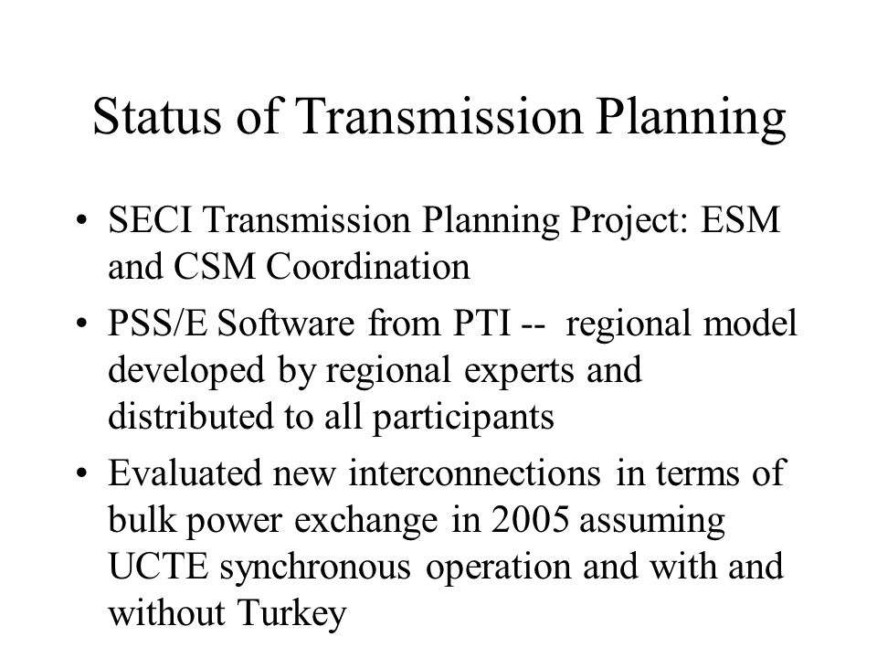 Status of Transmission Planning SECI Transmission Planning Project: ESM and CSM Coordination PSS/E Software from PTI -- regional model developed by re