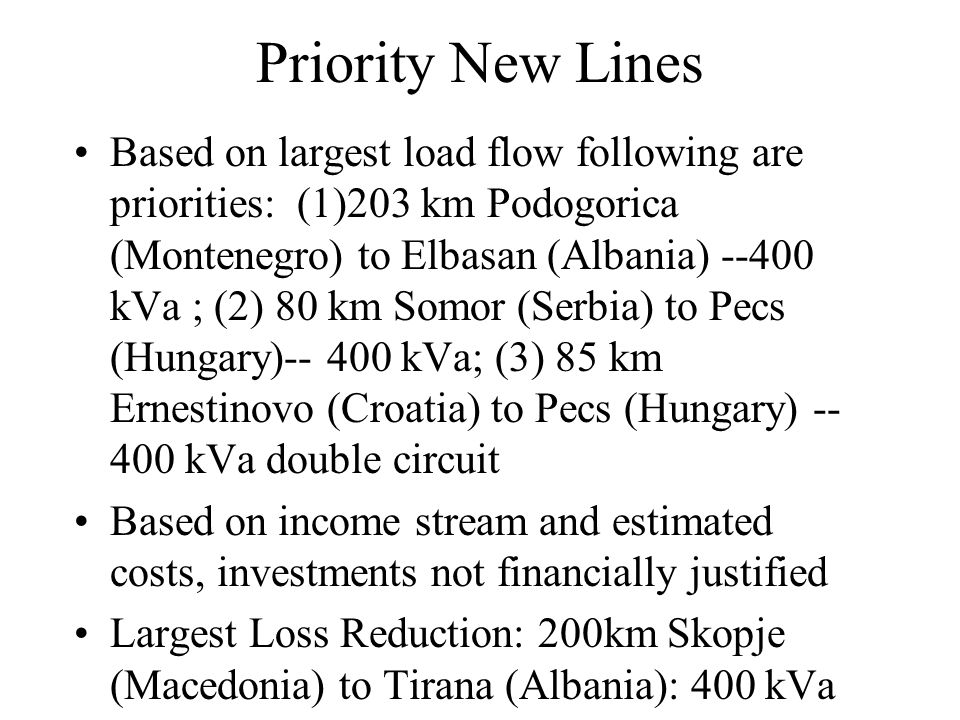 Priority New Lines Based on largest load flow following are priorities: (1)203 km Podogorica (Montenegro) to Elbasan (Albania) --400 kVa ; (2) 80 km S