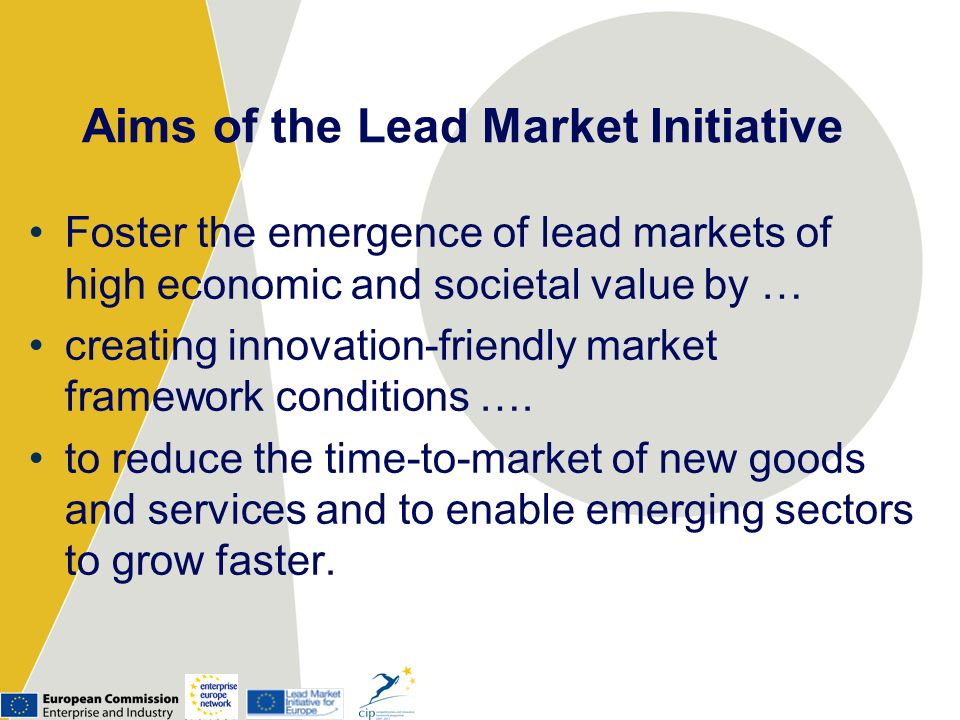 Aims of the Lead Market Initiative Foster the emergence of lead markets of high economic and societal value by … creating innovation-friendly market f