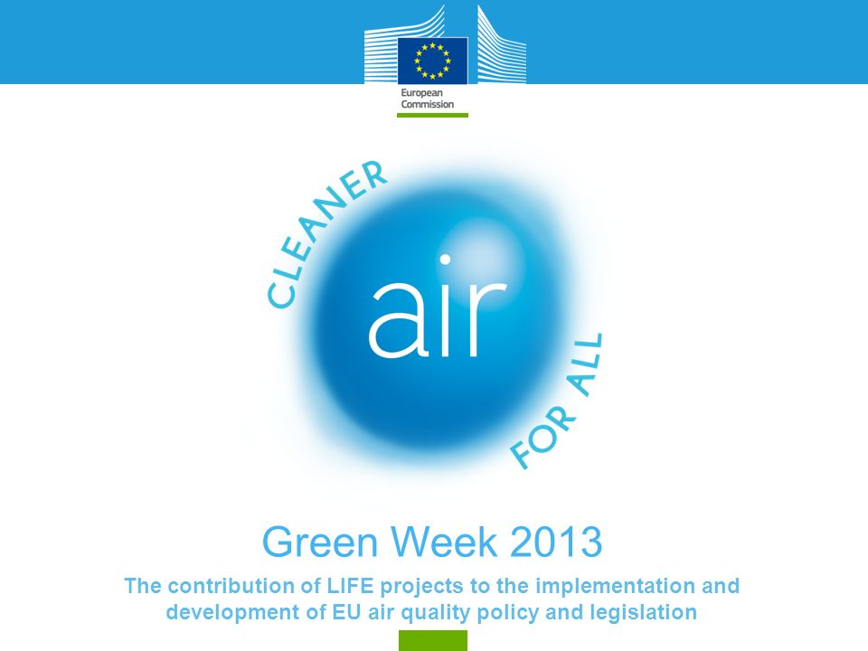 Green Week 2013 The contribution of LIFE projects to the implementation and development of EU air quality policy and legislation