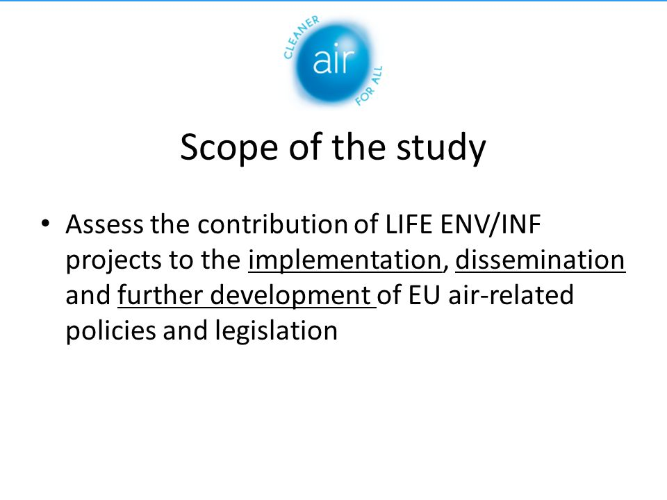 Scope of the study Assess the contribution of LIFE ENV/INF projects to the implementation, dissemination and further development of EU air-related policies and legislation