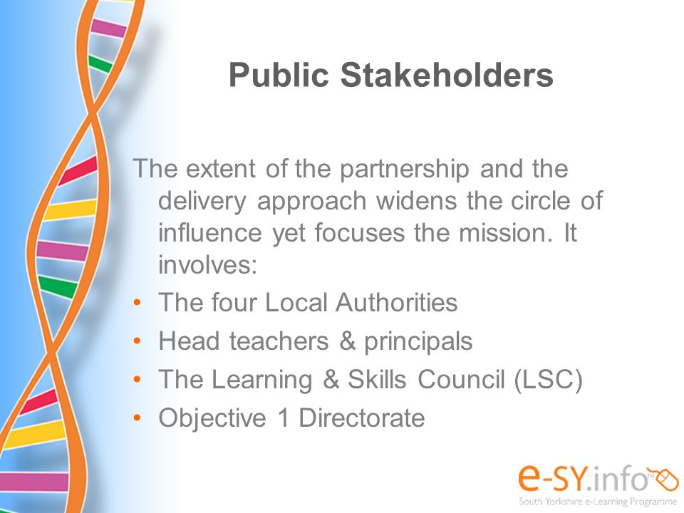 Public Stakeholders The extent of the partnership and the delivery approach widens the circle of influence yet focuses the mission. It involves: The f