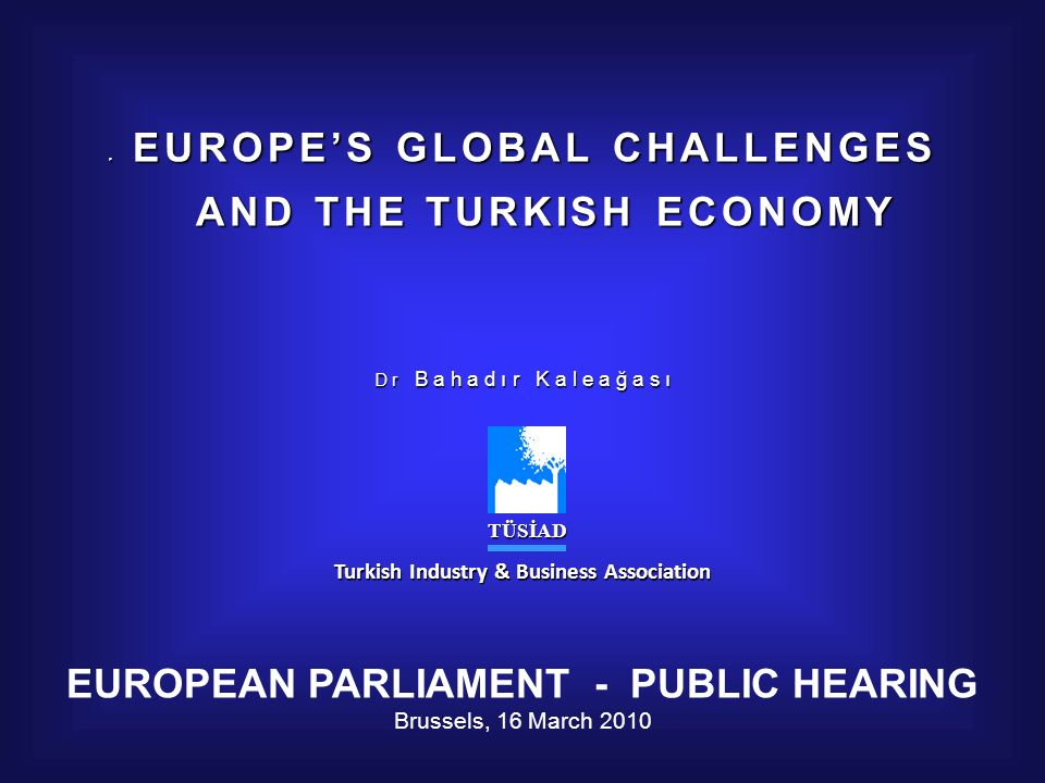 E EUROPES GLOBAL CHALLENGES AND THE TURKISH ECONOMY AND THE TURKISH ECONOMY D r B a h a d ı r K a l e a ğ a s ı TÜSİAD TÜSİAD Turkish Industry & Business Association EUROPEAN PARLIAMENT - PUBLIC HEARING Brussels, 16 March 2010