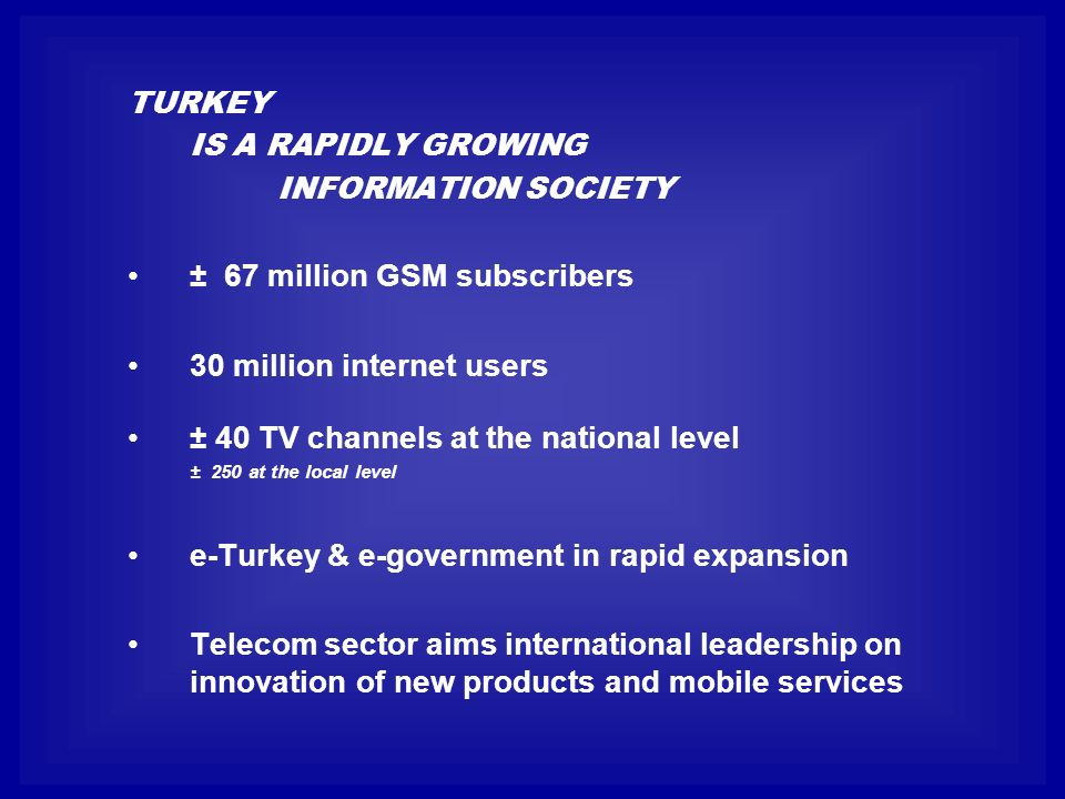 TURKEY IS A RAPIDLY GROWING INFORMATION SOCIETY ± 67 million GSM subscribers 30 million internet users ± 40 TV channels at the national level ± 250 at the local level e-Turkey & e-government in rapid expansion Telecom sector aims international leadership on innovation of new products and mobile services