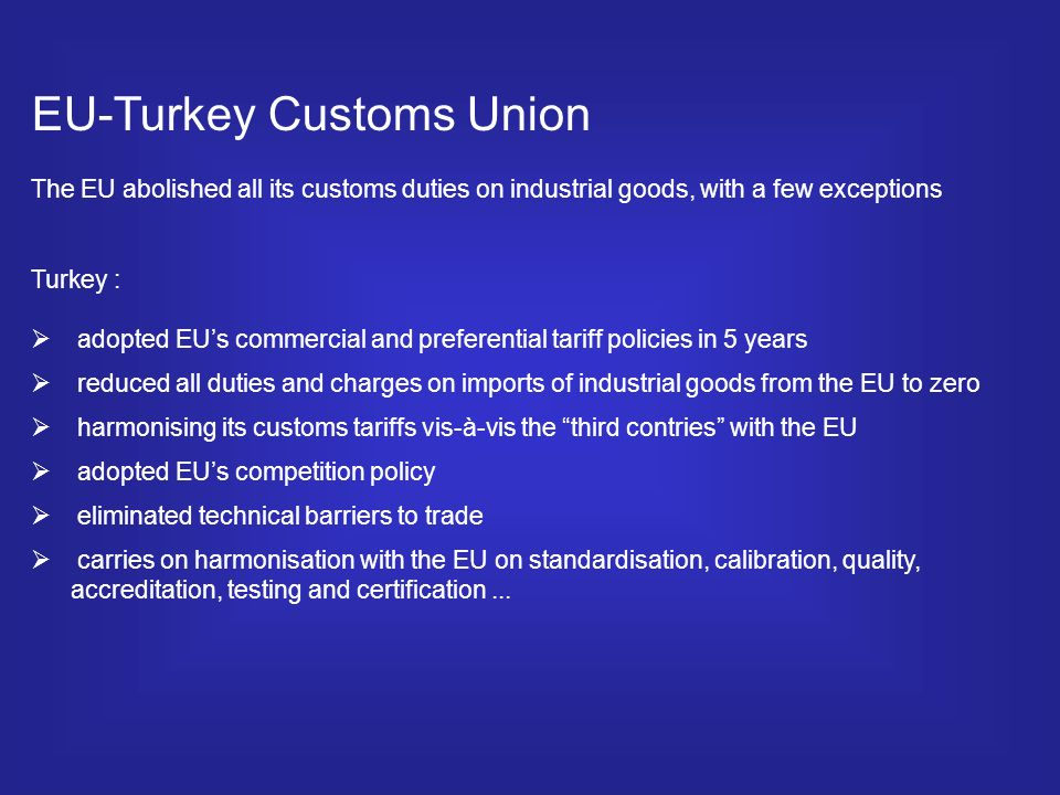 EU-Turkey Customs Union The EU abolished all its customs duties on industrial goods, with a few exceptions Turkey : adopted EUs commercial and preferential tariff policies in 5 years reduced all duties and charges on imports of industrial goods from the EU to zero harmonising its customs tariffs vis-à-vis the third contries with the EU adopted EUs competition policy eliminated technical barriers to trade carries on harmonisation with the EU on standardisation, calibration, quality, accreditation, testing and certification...
