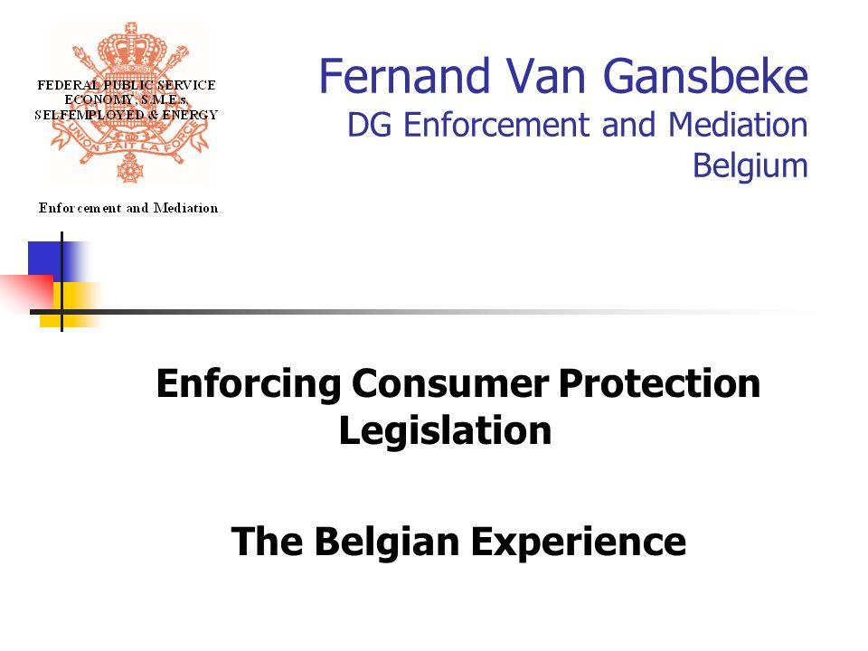 Fernand Van Gansbeke DG Enforcement and Mediation Belgium Enforcing Consumer Protection Legislation The Belgian Experience