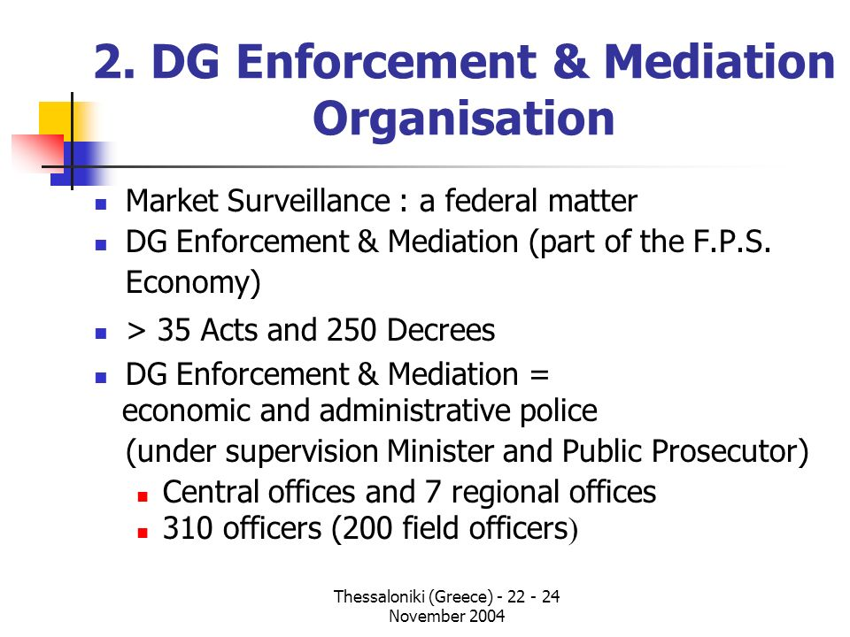Thessaloniki (Greece) - 22 - 24 November 2004 2. DG Enforcement & Mediation Organisation Market Surveillance : a federal matter DG Enforcement & Media
