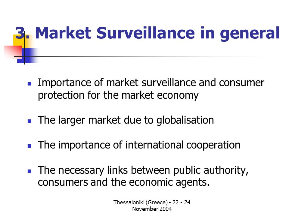 Thessaloniki (Greece) - 22 - 24 November 2004 3. Market Surveillance in general Importance of market surveillance and consumer protection for the mark