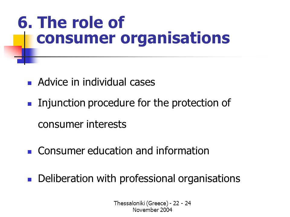 Thessaloniki (Greece) - 22 - 24 November 2004 6. The role of consumer organisations Advice in individual cases Injunction procedure for the protection