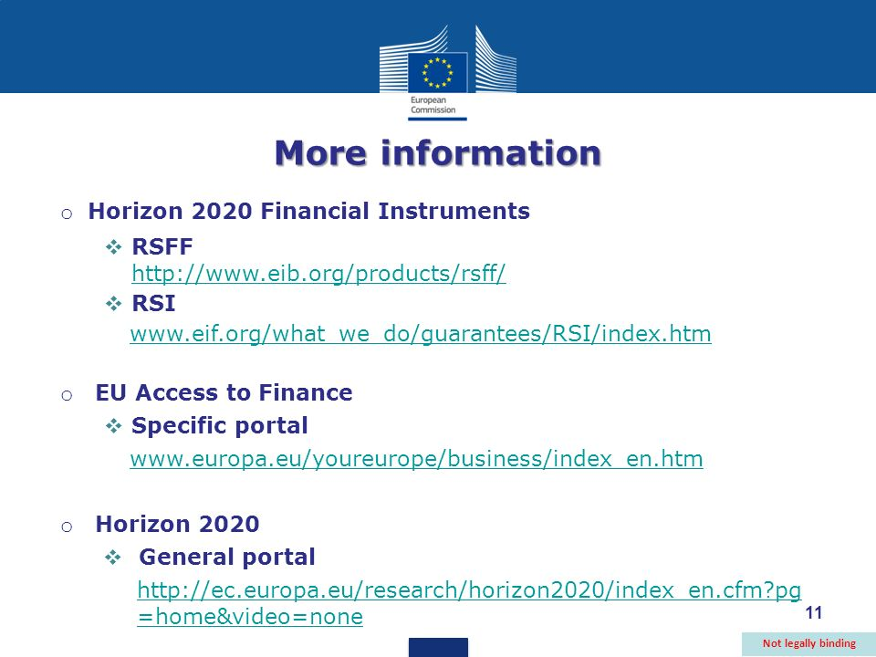 11 More information o Horizon 2020 Financial Instruments RSFF http://www.eib.org/products/rsff/ http://www.eib.org/products/rsff/ RSI www.eif.org/what_we_do/guarantees/RSI/index.htm o EU Access to Finance Specific portal www.europa.eu/youreurope/business/index_en.htm o Horizon 2020 General portal http://ec.europa.eu/research/horizon2020/index_en.cfm?pg =home&video=none Not legally binding 11