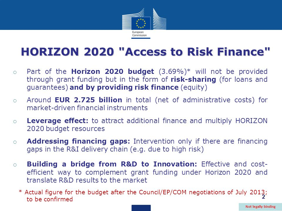 2 HORIZON 2020 Access to Risk Finance o Part of the Horizon 2020 budget (3.69%)* will not be provided through grant funding but in the form of risk-sharing (for loans and guarantees) and by providing risk finance (equity) o Around EUR 2.725 billion in total (net of administrative costs) for market-driven financial instruments o Leverage effect: to attract additional finance and multiply HORIZON 2020 budget resources o Addressing financing gaps: Intervention only if there are financing gaps in the R&I delivery chain (e.g.