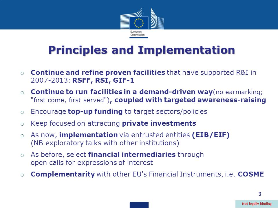 Principles and Implementation o Continue and refine proven facilities that have supported R&I in : RSFF, RSI, GIF-1 o Continue to run facilities in a demand-driven way (no earmarking; first come, first served ), coupled with targeted awareness-raising o Encourage top-up funding to target sectors/policies o Keep focused on attracting private investments o As now, implementation via entrusted entities (EIB/EIF) (NB exploratory talks with other institutions) o As before, select financial intermediaries through open calls for expressions of interest o Complementarity with other EU s Financial Instruments, i.e.